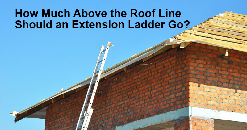 How Much Should An Extension Ladder Go Above The Roof Line